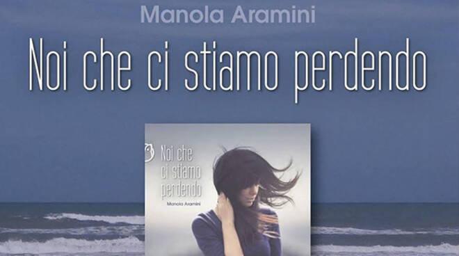 """Manola Aramini """"Noi che ci stiamo perdendo"""""""